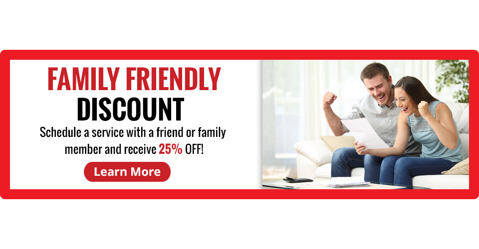FAMILY FRIENDLY DISCOUNT - Receive up to 25% off when you schedule a yearly service and refer a friend or family member as a new customer - CLICK TO LEARN MORE
